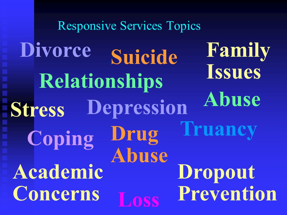 Responsive Services Topics Divorce Truancy Suicide Drug Abuse Coping Family Issues Depression Relationships Abuse Stress Academic Concerns Loss Dropou