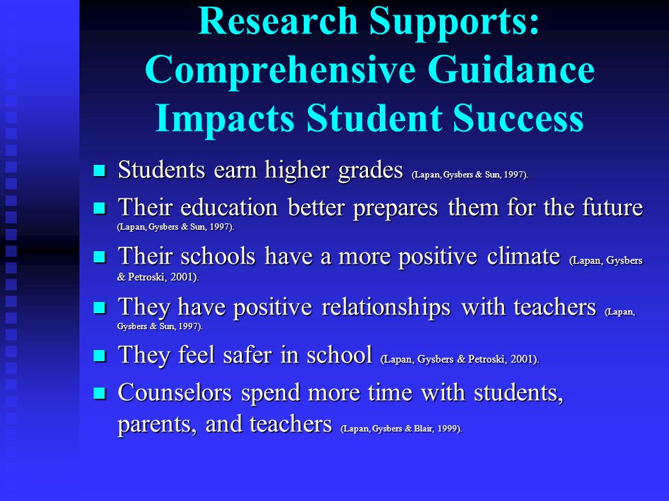 Research Supports: Comprehensive Guidance Impacts Student Success Students earn higher grades (Lapan, Gysbers & Sun, 1997). Students earn higher grade
