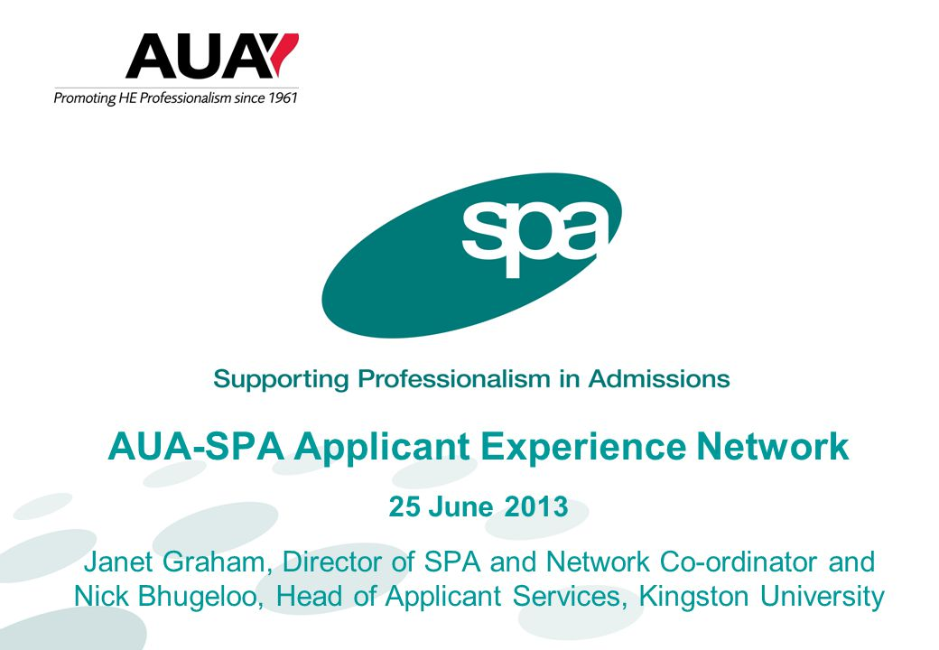 AUA-SPA Applicant Experience Network 25 June 2013 Janet Graham, Director of SPA and Network Co-ordinator and Nick Bhugeloo, Head of Applicant Services