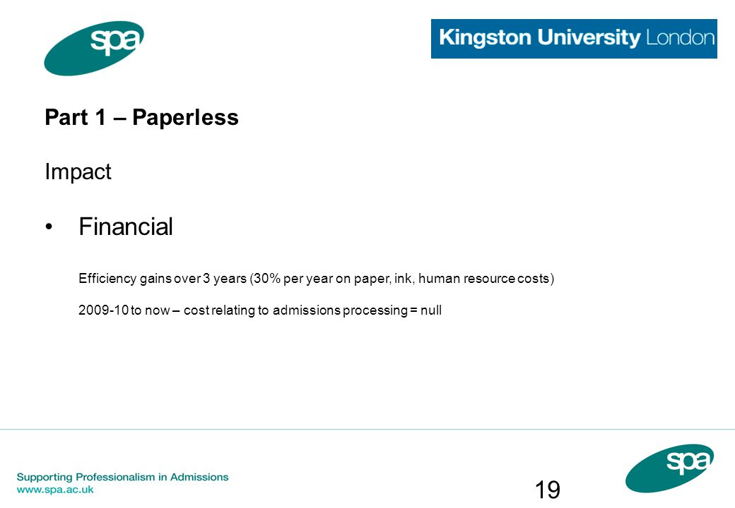 Part 1 – Paperless Impact Financial Efficiency gains over 3 years (30% per year on paper, ink, human resource costs) to now – cost relating to admissions processing = null 19