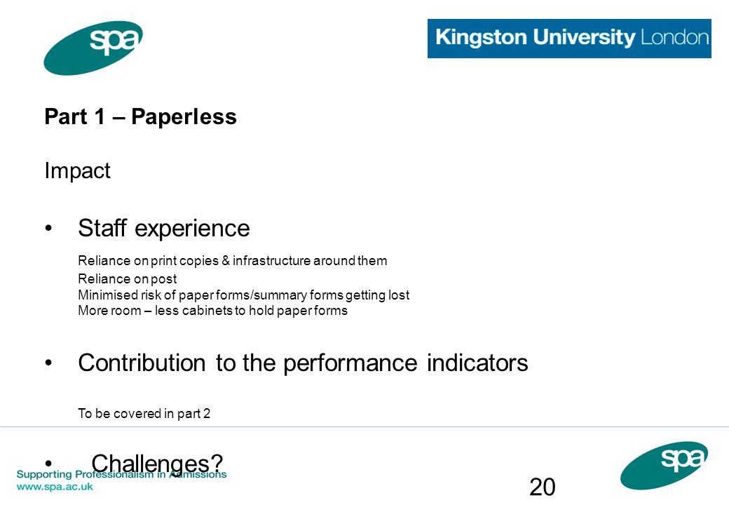 Part 1 – Paperless Impact Staff experience Reliance on print copies & infrastructure around them Reliance on post Minimised risk of paper forms/summar
