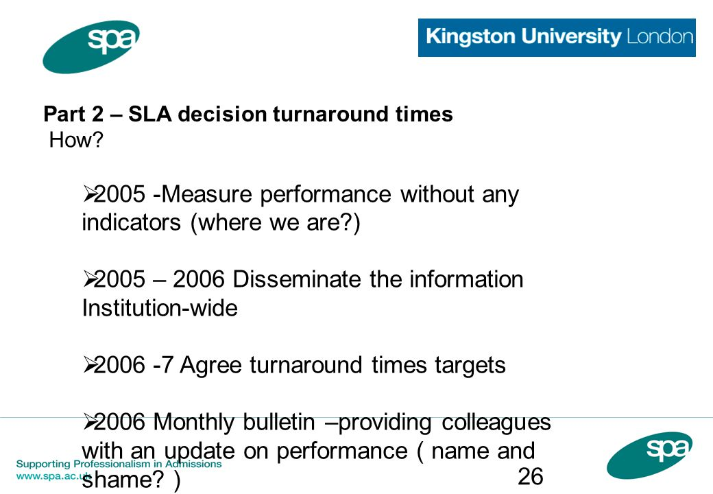 Part 2 – SLA decision turnaround times How?  2005 -Measure performance without any indicators (where we are?)  2005 – 2006 Disseminate the informati