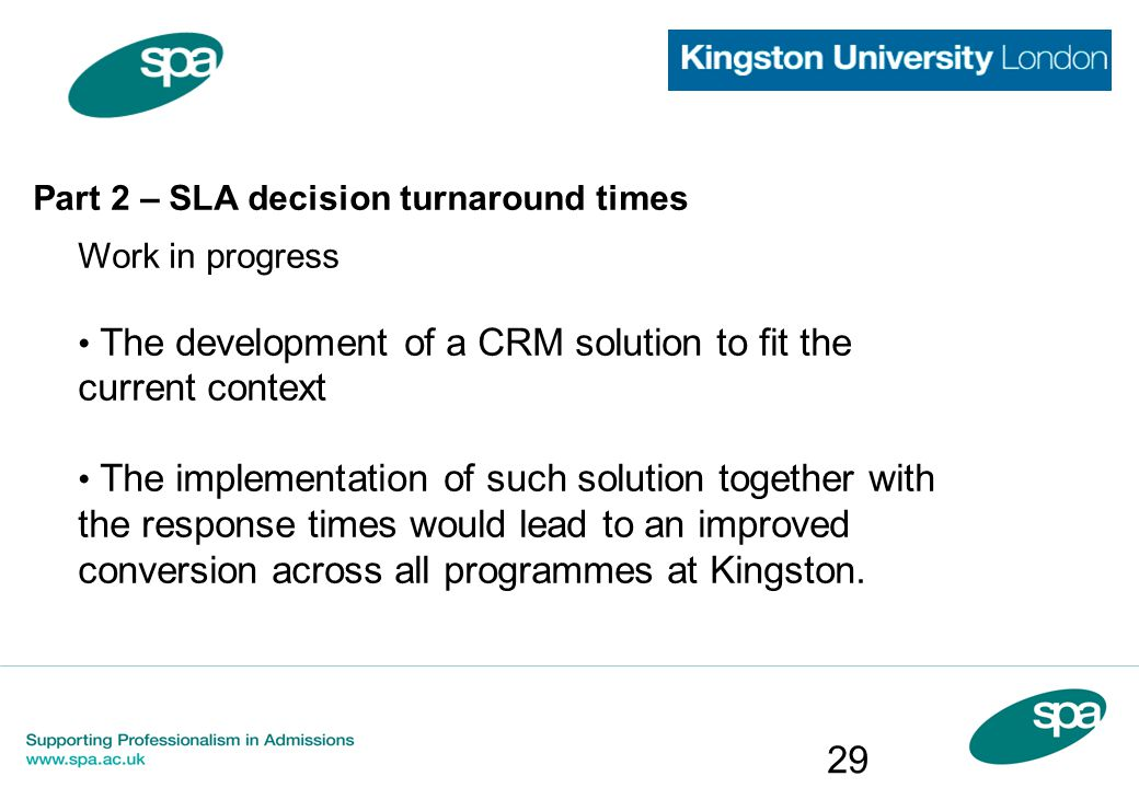 Part 2 – SLA decision turnaround times Work in progress The development of a CRM solution to fit the current context The implementation of such soluti