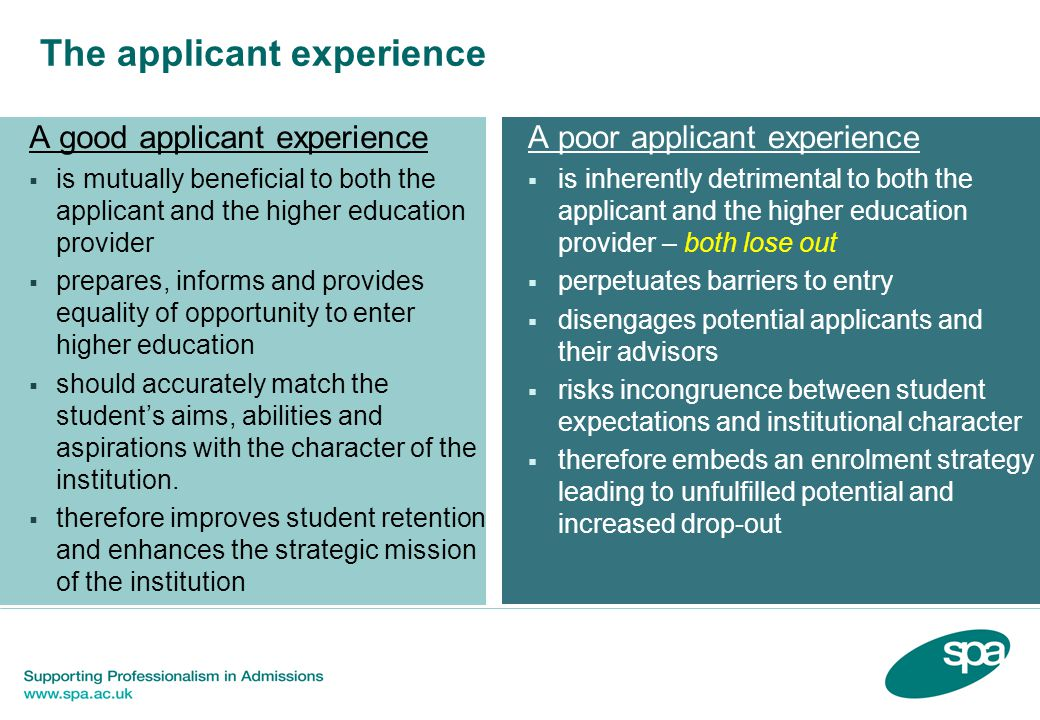 The applicant experience A good applicant experience  is mutually beneficial to both the applicant and the higher education provider  prepares, informs and provides equality of opportunity to enter higher education  should accurately match the student's aims, abilities and aspirations with the character of the institution.