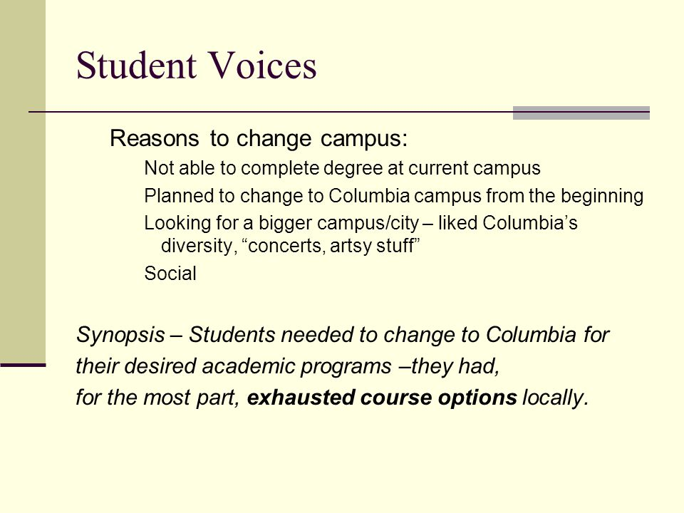 Student Voices Reasons to change campus: Not able to complete degree at current campus Planned to change to Columbia campus from the beginning Looking for a bigger campus/city – liked Columbia's diversity, concerts, artsy stuff Social Synopsis – Students needed to change to Columbia for their desired academic programs –they had, for the most part, exhausted course options locally.