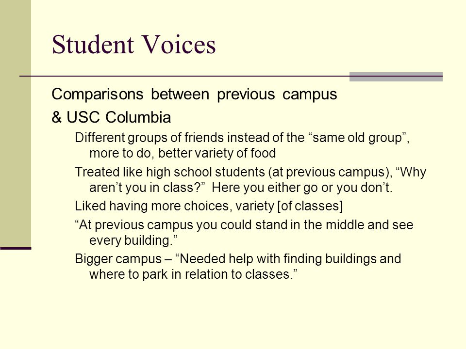 Student Voices Comparisons between previous campus & USC Columbia Different groups of friends instead of the same old group , more to do, better variety of food Treated like high school students (at previous campus), Why aren't you in class Here you either go or you don't.