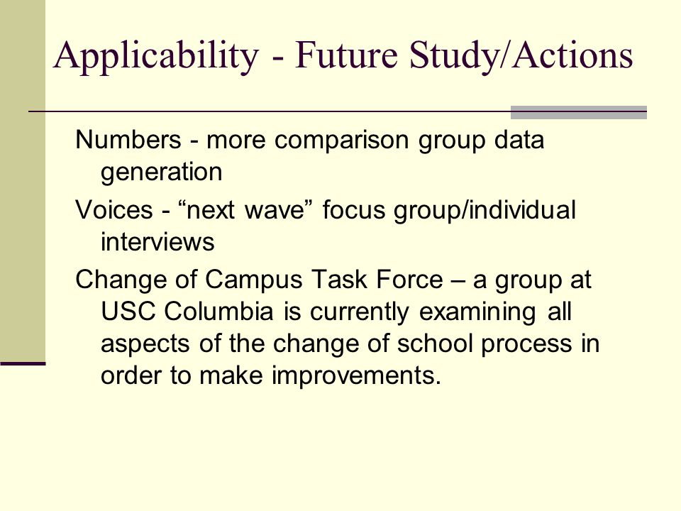 Applicability - Future Study/Actions Numbers - more comparison group data generation Voices - next wave focus group/individual interviews Change of Campus Task Force – a group at USC Columbia is currently examining all aspects of the change of school process in order to make improvements.
