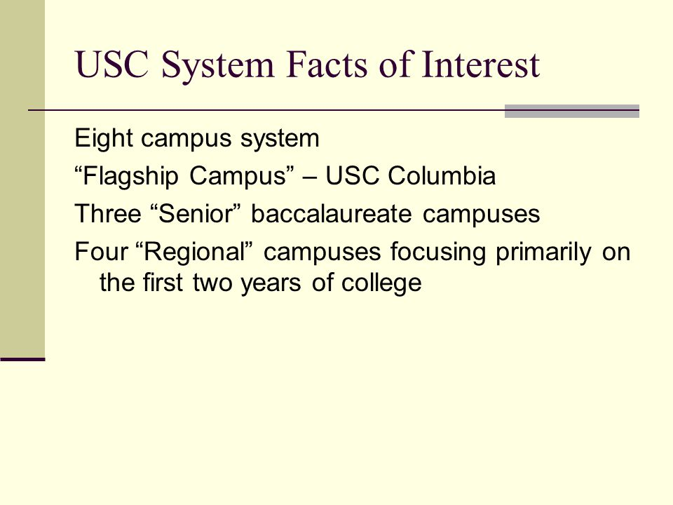 USC System Facts of Interest Eight campus system Flagship Campus – USC Columbia Three Senior baccalaureate campuses Four Regional campuses focusing primarily on the first two years of college