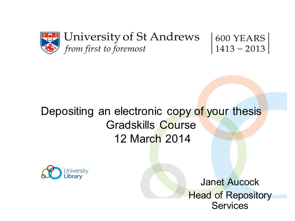 Depositing an electronic copy of your thesis Gradskills Course 12 March 2014 Janet Aucock Head of Repository Services