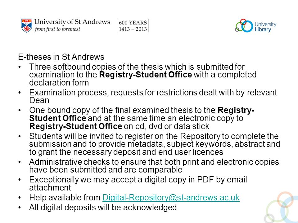 E-theses in St Andrews Three softbound copies of the thesis which is submitted for examination to the Registry-Student Office with a completed declaration form Examination process, requests for restrictions dealt with by relevant Dean One bound copy of the final examined thesis to the Registry- Student Office and at the same time an electronic copy to Registry-Student Office on cd, dvd or data stick Students will be invited to register on the Repository to complete the submission and to provide metadata, subject keywords, abstract and to grant the necessary deposit and end user licences Administrative checks to ensure that both print and electronic copies have been submitted and are comparable Exceptionally we may accept a digital copy in PDF by email attachment Help available from Digital-Repository@st-andrews.ac.ukDigital-Repository@st-andrews.ac.uk All digital deposits will be acknowledged