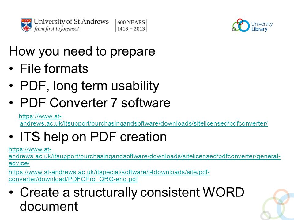 How you need to prepare File formats PDF, long term usability PDF Converter 7 software   andrews.ac.uk/itsupport/purchasingandsoftware/downloads/sitelicensed/pdfconverter/   andrews.ac.uk/itsupport/purchasingandsoftware/downloads/sitelicensed/pdfconverter/ ITS help on PDF creation   andrews.ac.uk/itsupport/purchasingandsoftware/downloads/sitelicensed/pdfconverter/general- advice/   converter/download/PDFCPro_QRG-eng.pdf Create a structurally consistent WORD document