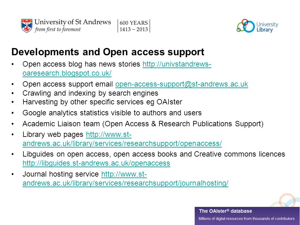 Developments and Open access support Open access blog has news stories   oaresearch.blogspot.co.uk/  oaresearch.blogspot.co.uk/ Open access support  Crawling and indexing by search engines Harvesting by other specific services eg OAIster Google analytics statistics visible to authors and users Academic Liaison team (Open Access & Research Publications Support) Library web pages   andrews.ac.uk/library/services/researchsupport/openaccess/  andrews.ac.uk/library/services/researchsupport/openaccess/ Libguides on open access, open access books and Creative commons licences     Journal hosting service   andrews.ac.uk/library/services/researchsupport/journalhosting/  andrews.ac.uk/library/services/researchsupport/journalhosting/