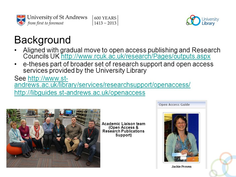 Background Aligned with gradual move to open access publishing and Research Councils UK http://www.rcuk.ac.uk/research/Pages/outputs.aspxhttp://www.rcuk.ac.uk/research/Pages/outputs.aspx e-theses part of broader set of research support and open access services provided by the University Library See http://www.st- andrews.ac.uk/library/services/researchsupport/openaccess/http://www.st- andrews.ac.uk/library/services/researchsupport/openaccess/ http://libguides.st-andrews.ac.uk/openaccess Academic Liaison team (Open Access & Research Publications Support)