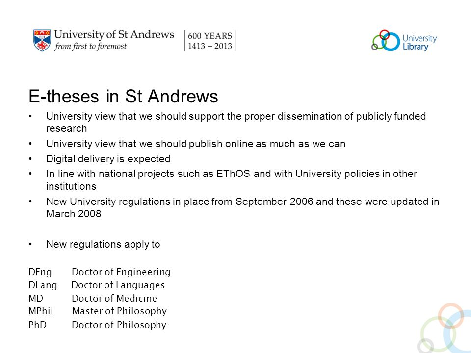 E-theses in St Andrews University view that we should support the proper dissemination of publicly funded research University view that we should publish online as much as we can Digital delivery is expected In line with national projects such as EThOS and with University policies in other institutions New University regulations in place from September 2006 and these were updated in March 2008 New regulations apply to DEng Doctor of Engineering DLang Doctor of Languages MD Doctor of Medicine MPhil Master of Philosophy PhD Doctor of Philosophy