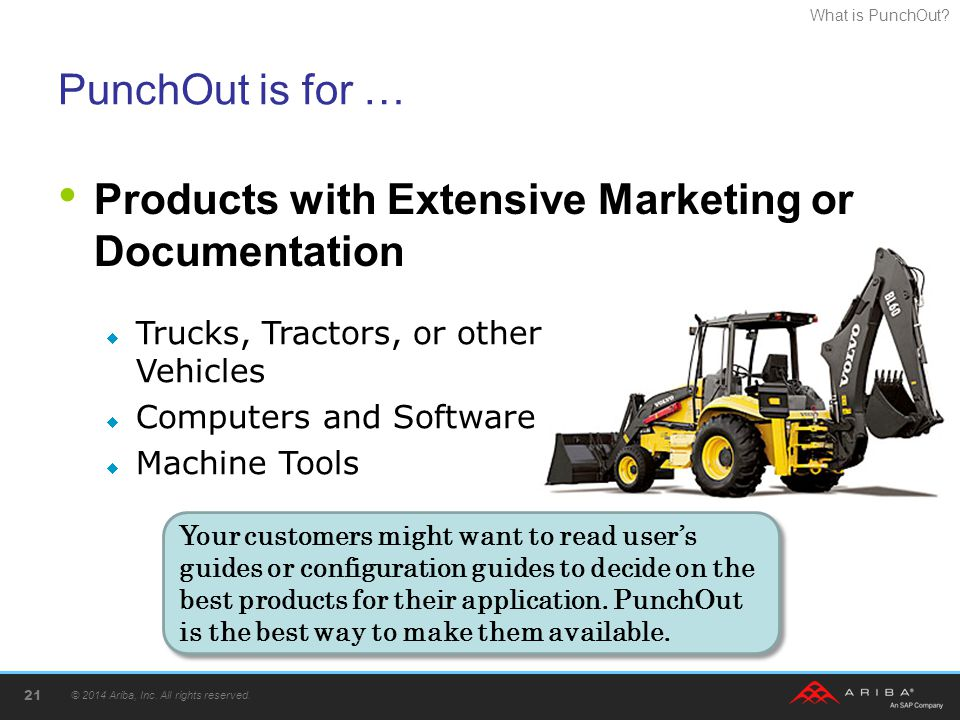 What is PunchOut? PunchOut is for … Products with Extensive Marketing or Documentation © 2014 Ariba, Inc. All rights reserved. 21  Trucks, Tractors,