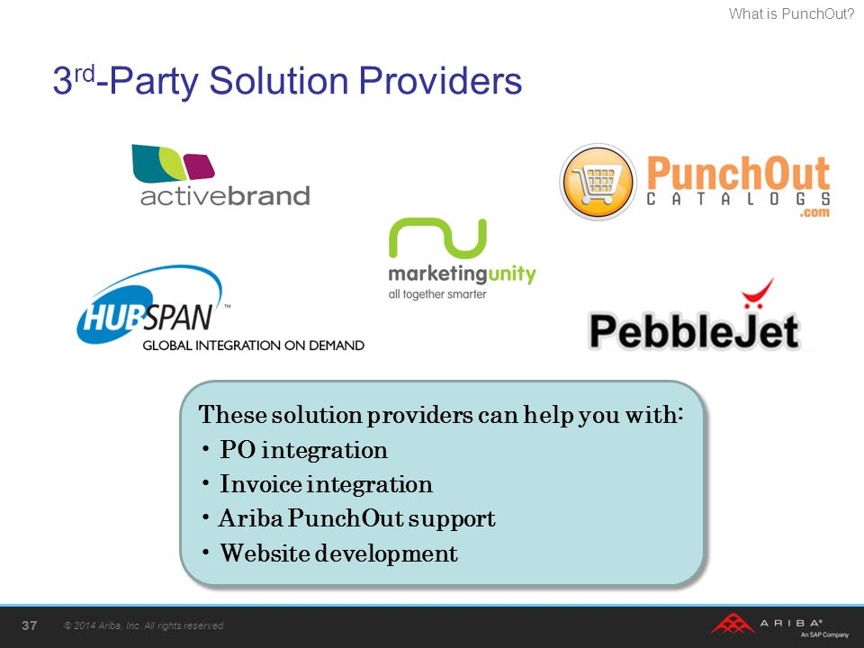 What is PunchOut? 3 rd -Party Solution Providers © 2014 Ariba, Inc. All rights reserved. 37 These solution providers can help you with: PO integration