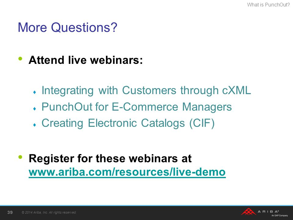What is PunchOut? More Questions? © 2014 Ariba, Inc. All rights reserved. 39 Attend live webinars:  Integrating with Customers through cXML  PunchOu