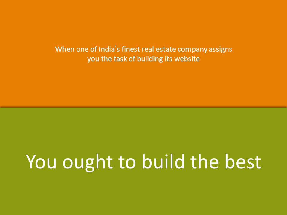 When one of India's finest real estate company assigns you the task of building its website When one of India's finest real estate company assigns you the task of building its website You ought to build the best