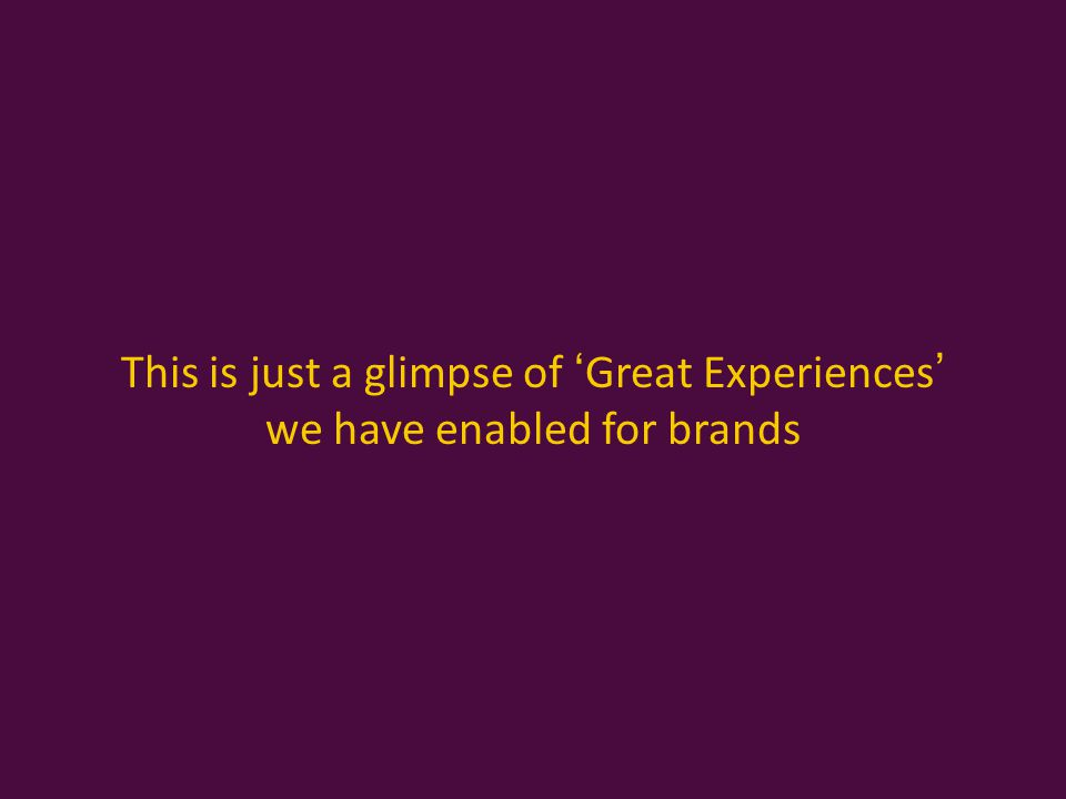 This is just a glimpse of 'Great Experiences' we have enabled for brands