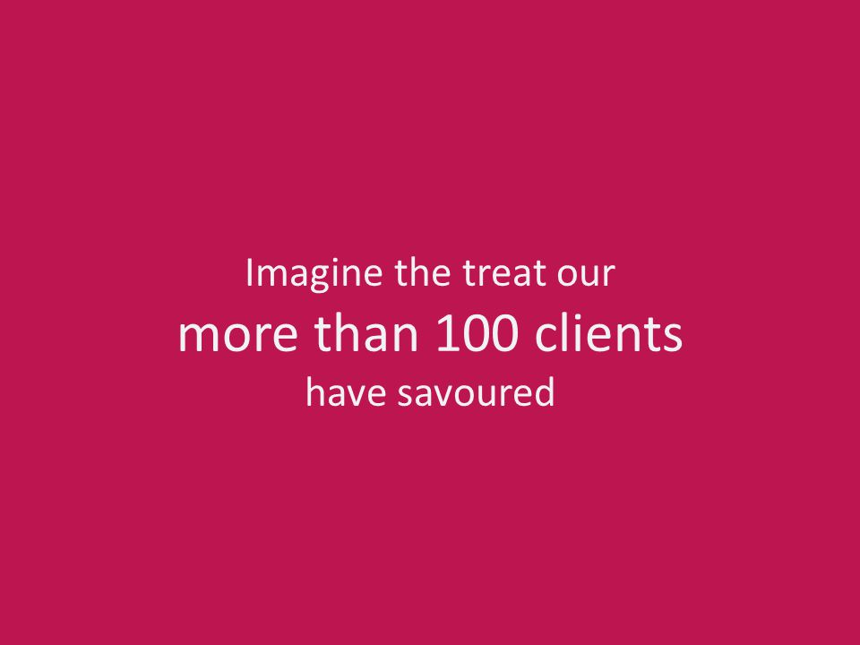 Imagine the treat our more than 100 clients have savoured