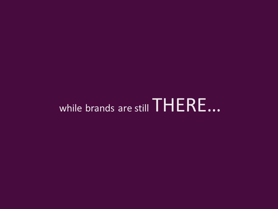 while brands are still THERE…