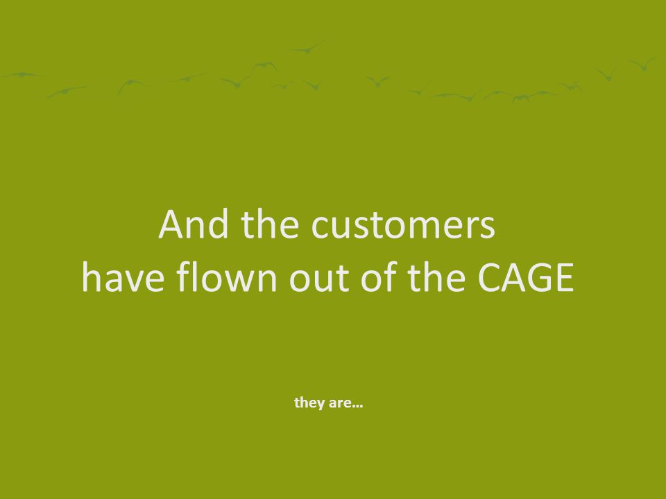 And the customers have flown out of the CAGE they are…