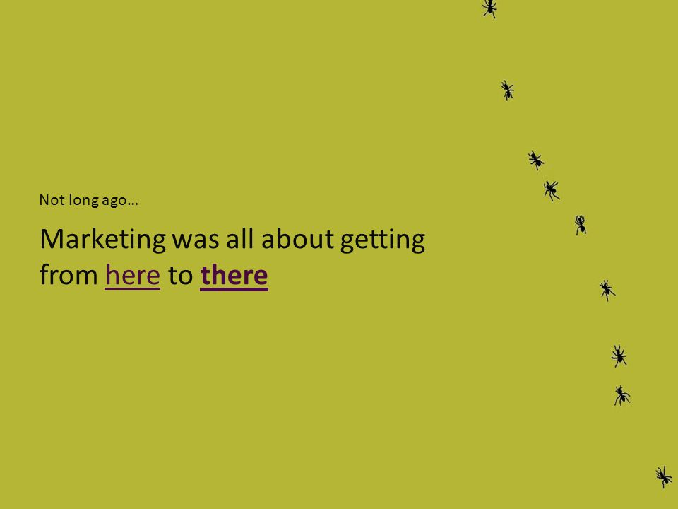 Not long ago… Marketing was all about getting from here to there