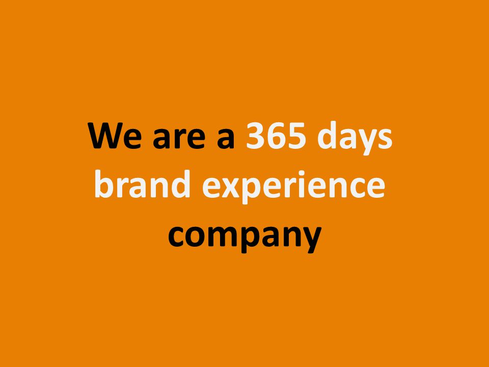 We are a 365 days brand experience company