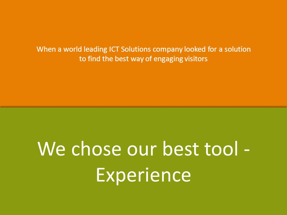 When a world leading ICT Solutions company looked for a solution to find the best way of engaging visitors When a world leading ICT Solutions company looked for a solution to find the best way of engaging visitors We chose our best tool - Experience
