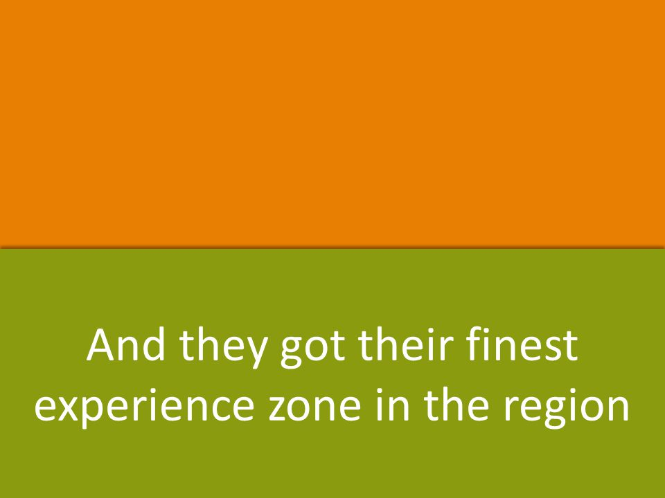 And they got their finest experience zone in the region