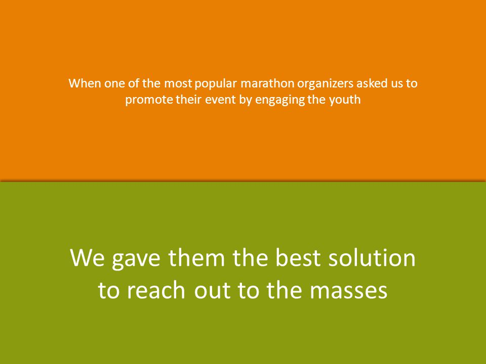 When one of the most popular marathon organizers asked us to promote their event by engaging the youth When one of the most popular marathon organizers asked us to promote their event by engaging the youth We gave them the best solution to reach out to the masses We gave them the best solution to reach out to the masses