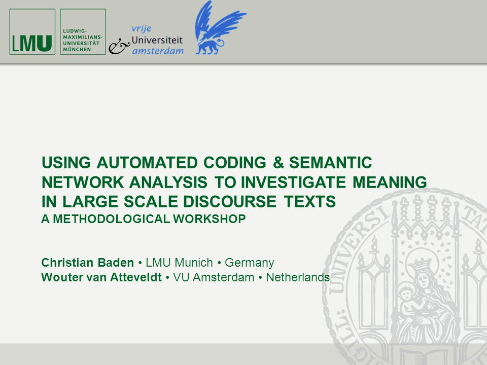 USING AUTOMATED CODING AND SEMANTIC NETWORK ANALYSIS TO INVESTIGATE MEANING IN LARGE SCALE DISCOURSE TEXT CHRISTIAN BADEN WOUTER VAN ATTEVELDT Hebrew University Jerusalem 15 & 17 July 2013 AGENDA for TODAY 09:30 – 11:00Vocabulary, Grammar, and Semantic Networks Coffee Break 11:30 – 13:15Discourse Analysis as Semantic Network Analysis 13:15 – 13:30Questions & Answers Lunch Break 14:30 – 15:30Hands-on session (Computer Lab, optional)