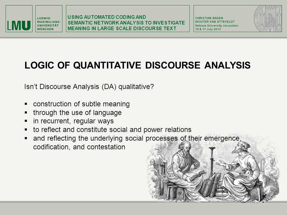 USING AUTOMATED CODING AND SEMANTIC NETWORK ANALYSIS TO INVESTIGATE MEANING IN LARGE SCALE DISCOURSE TEXT CHRISTIAN BADEN WOUTER VAN ATTEVELDT Hebrew University Jerusalem 15 & 17 July 2013 LOGIC OF QUANTITATIVE DISCOURSE ANALYSIS Isn't Discourse Analysis (DA) qualitative.