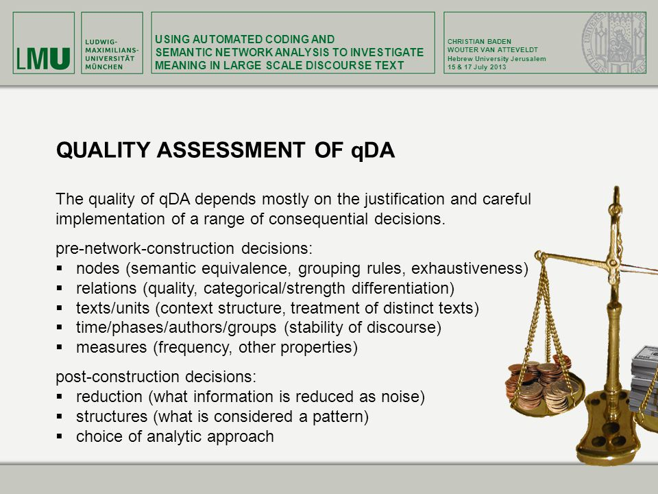 USING AUTOMATED CODING AND SEMANTIC NETWORK ANALYSIS TO INVESTIGATE MEANING IN LARGE SCALE DISCOURSE TEXT CHRISTIAN BADEN WOUTER VAN ATTEVELDT Hebrew University Jerusalem 15 & 17 July 2013 QUALITY ASSESSMENT OF qDA The quality of qDA depends mostly on the justification and careful implementation of a range of consequential decisions.