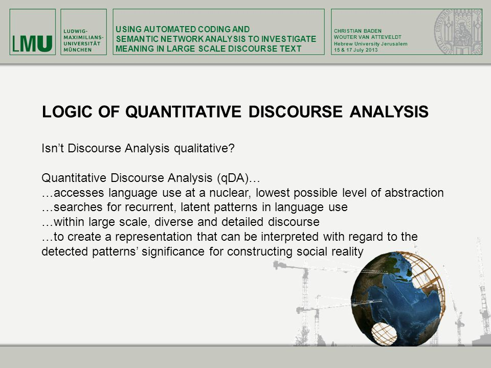 USING AUTOMATED CODING AND SEMANTIC NETWORK ANALYSIS TO INVESTIGATE MEANING IN LARGE SCALE DISCOURSE TEXT CHRISTIAN BADEN WOUTER VAN ATTEVELDT Hebrew University Jerusalem 15 & 17 July 2013 LOGIC OF QUANTITATIVE DISCOURSE ANALYSIS Isn't Discourse Analysis qualitative.