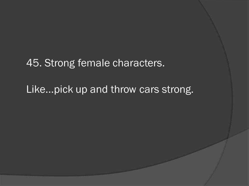 45. Strong female characters.