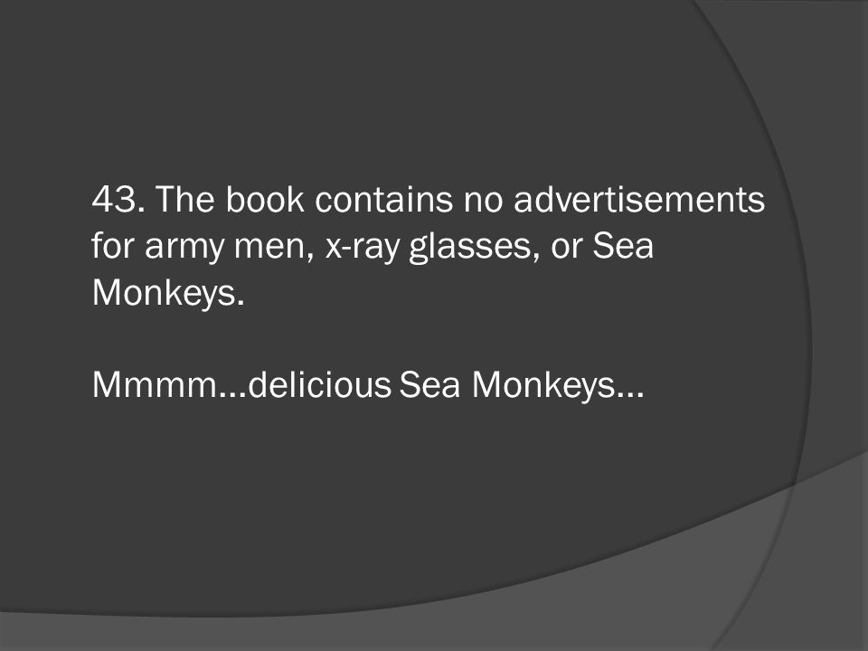 43. The book contains no advertisements for army men, x-ray glasses, or Sea Monkeys.