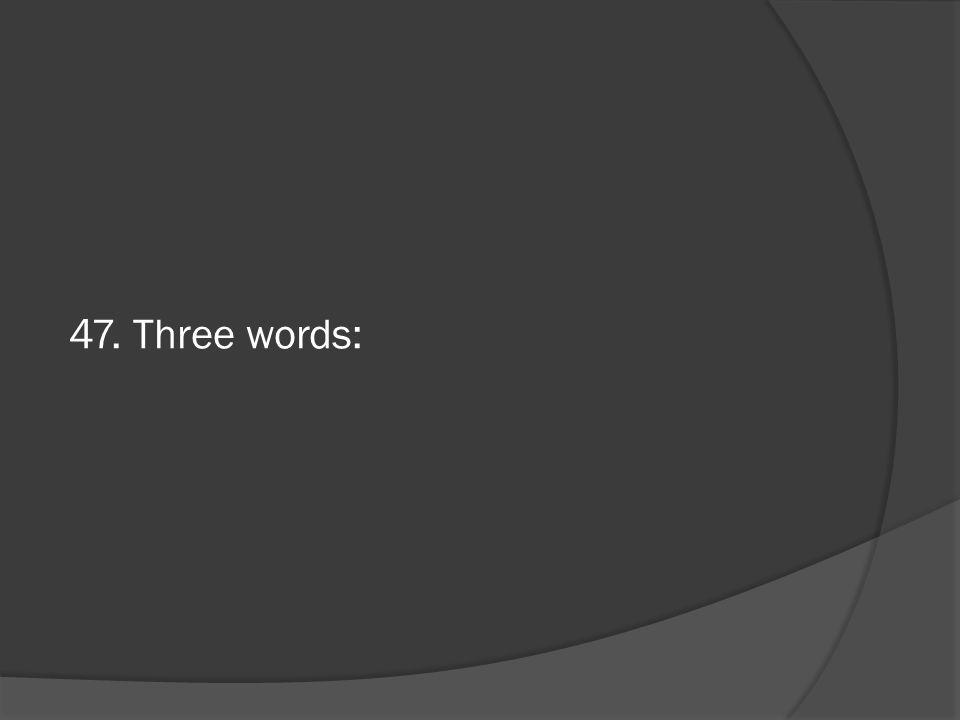 47. Three words: