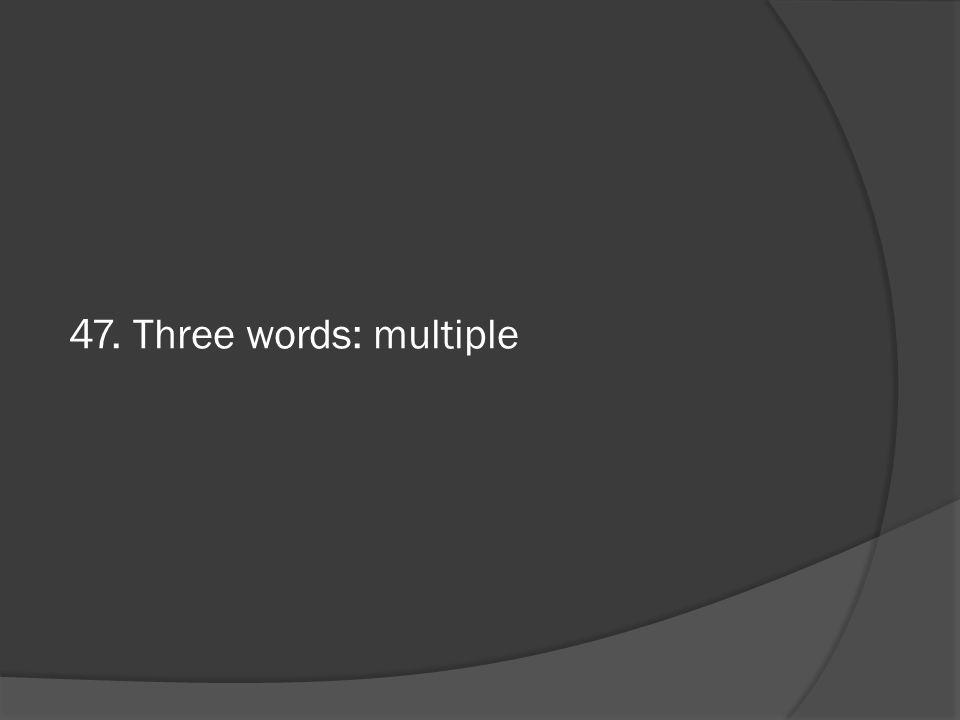 47. Three words: multiple