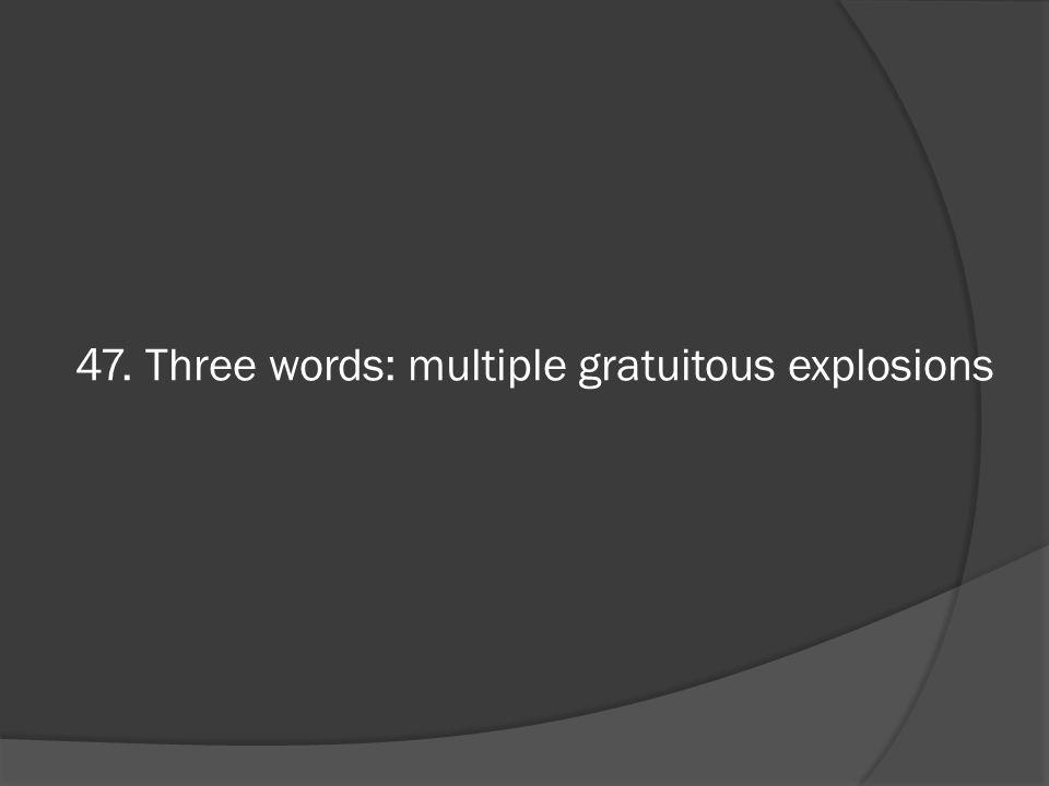 47. Three words: multiple gratuitous explosions