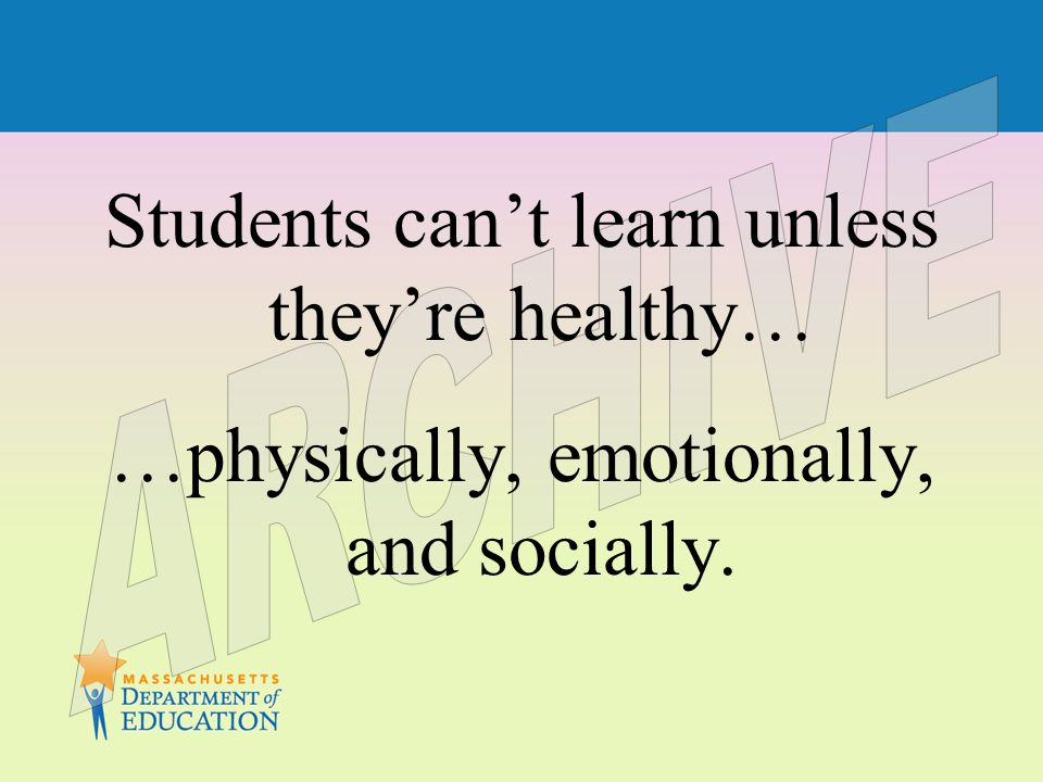 Students can't learn unless they're healthy… …physically, emotionally, and socially.