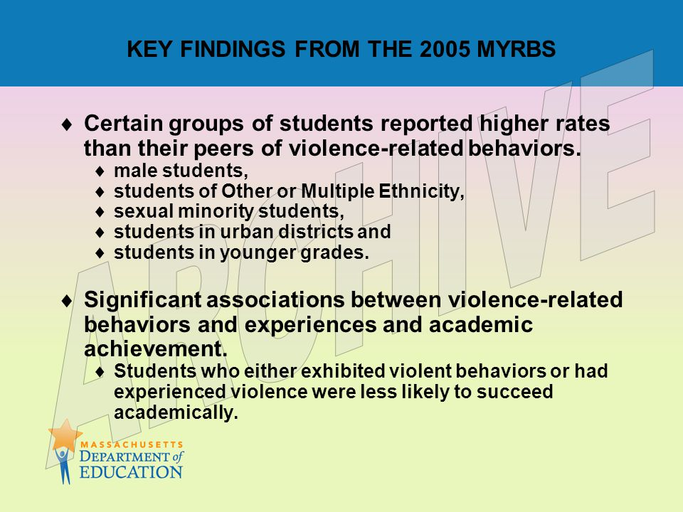 KEY FINDINGS FROM THE 2005 MYRBS  Certain groups of students reported higher rates than their peers of violence-related behaviors.