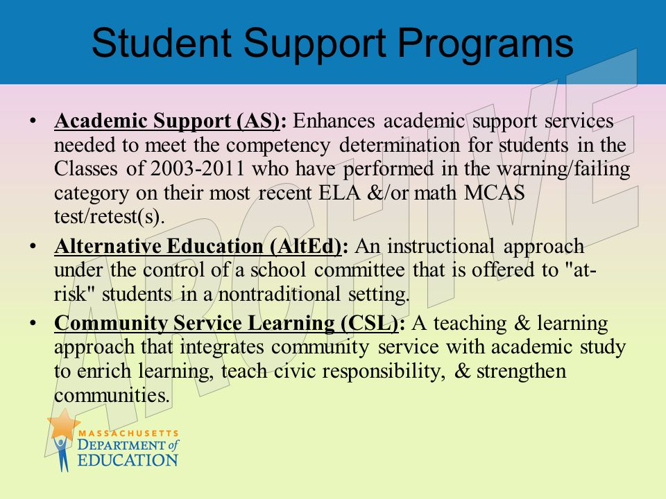 Student Support Programs Academic Support (AS): Enhances academic support services needed to meet the competency determination for students in the Classes of 2003-2011 who have performed in the warning/failing category on their most recent ELA &/or math MCAS test/retest(s).
