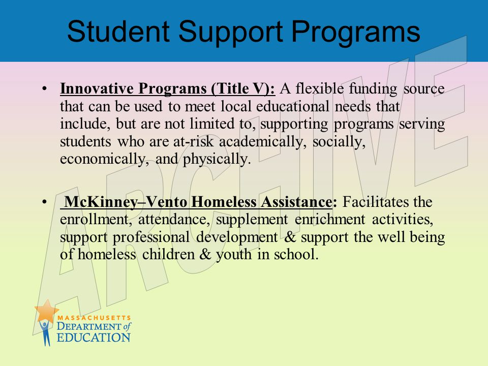Student Support Programs Innovative Programs (Title V): A flexible funding source that can be used to meet local educational needs that include, but are not limited to, supporting programs serving students who are at-risk academically, socially, economically, and physically.