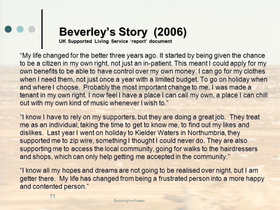 'Exploring the Plateau' Beverley's Story (2006) UK Supported Living Service 'report' document My life changed for the better three years ago.