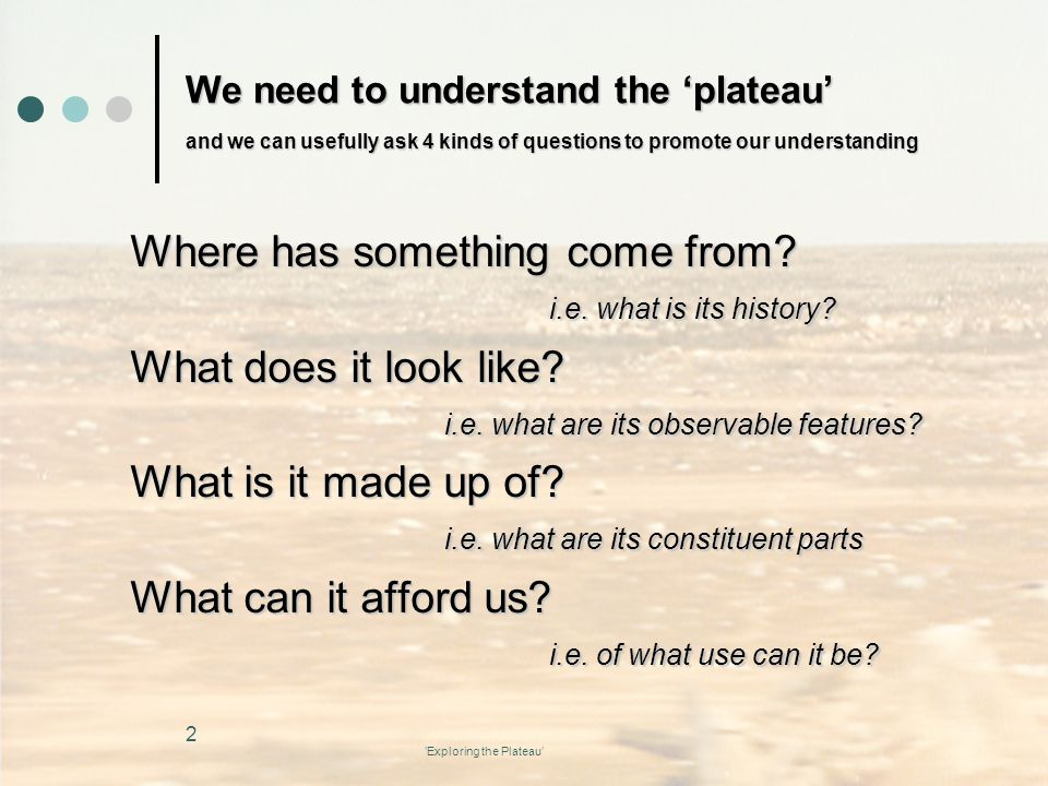 'Exploring the Plateau' We need to understand the 'plateau' and we can usefully ask 4 kinds of questions to promote our understanding Where has something come from.