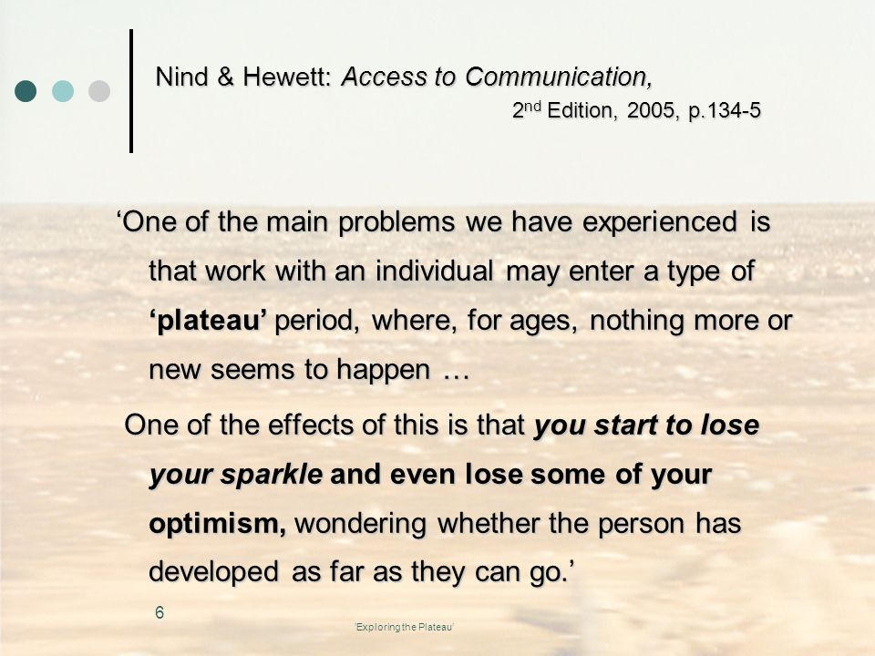 'Exploring the Plateau' Nind & Hewett: Access to Communication, 2 nd Edition, 2005, p.134-5 'One of the main problems we have experienced is that work with an individual may enter a type of 'plateau' period, where, for ages, nothing more or new seems to happen … One of the effects of this is that you start to lose your sparkle and even lose some of your optimism, wondering whether the person has developed as far as they can go.' One of the effects of this is that you start to lose your sparkle and even lose some of your optimism, wondering whether the person has developed as far as they can go.' 6