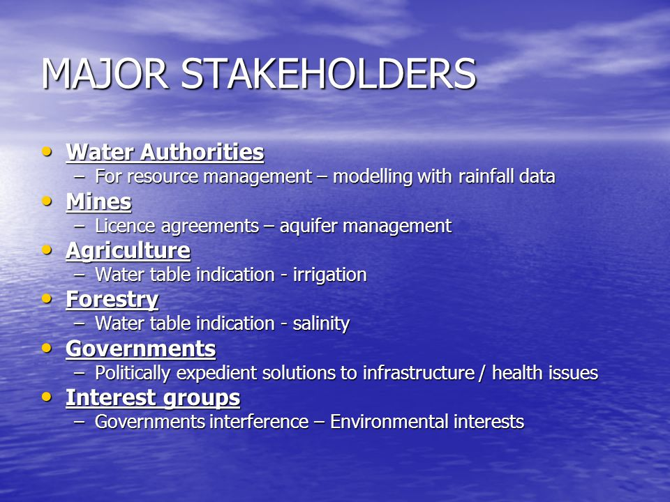 MAJOR STAKEHOLDERS Water Authorities Water Authorities –For resource management – modelling with rainfall data Mines Mines –Licence agreements – aquifer management Agriculture Agriculture –Water table indication - irrigation Forestry Forestry –Water table indication - salinity Governments Governments –Politically expedient solutions to infrastructure / health issues Interest groups Interest groups –Governments interference – Environmental interests
