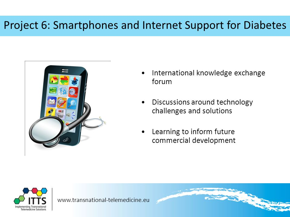 www.transnational-telemedicine.eu Project 6: Smartphones and Internet Support for Diabetes International knowledge exchange forum Discussions around technology challenges and solutions Learning to inform future commercial development