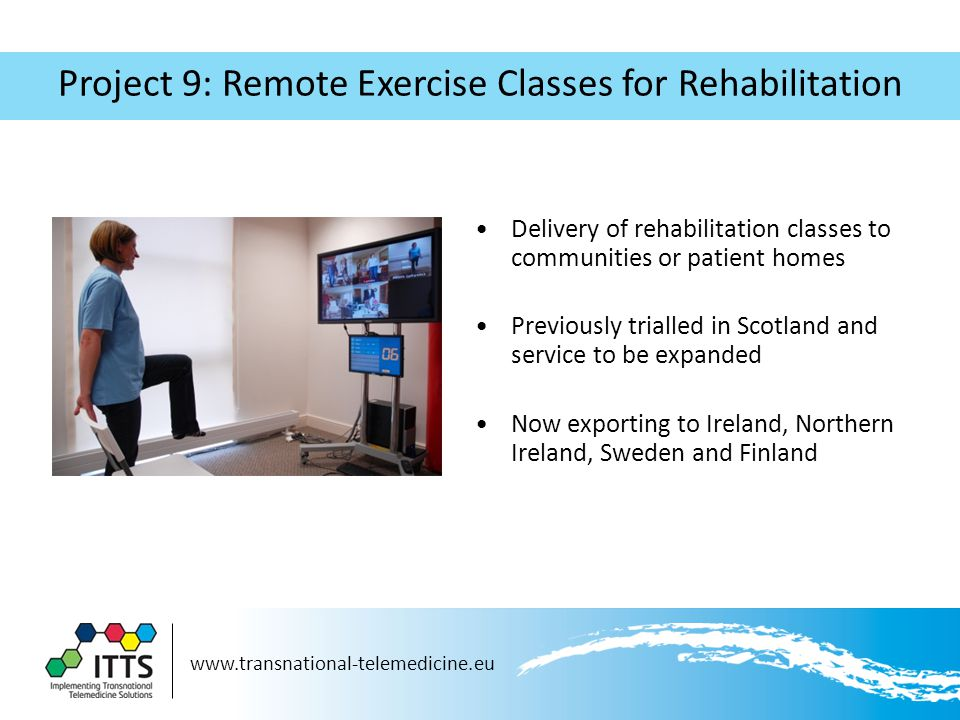 www.transnational-telemedicine.eu Project 9: Remote Exercise Classes for Rehabilitation Delivery of rehabilitation classes to communities or patient homes Previously trialled in Scotland and service to be expanded Now exporting to Ireland, Northern Ireland, Sweden and Finland